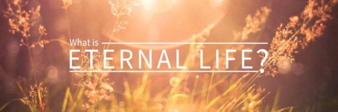 "Eternal Life: ""What is it & When do we receive it?"""